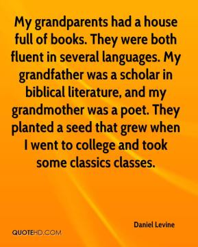 Daniel Levine - My grandparents had a house full of books. They were both fluent in several languages. My grandfather was a scholar in biblical literature, and my grandmother was a poet. They planted a seed that grew when I went to college and took some classics classes.