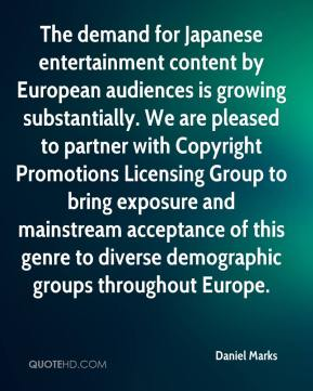 Daniel Marks - The demand for Japanese entertainment content by European audiences is growing substantially. We are pleased to partner with Copyright Promotions Licensing Group to bring exposure and mainstream acceptance of this genre to diverse demographic groups throughout Europe.