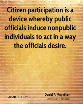 Daniel P. Moynihan - Citizen participation is a device whereby public officials induce nonpublic individuals to act in a way the officials desire.