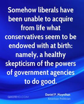 Daniel P. Moynihan - Somehow liberals have been unable to acquire from life what conservatives seem to be endowed with at birth: namely, a healthy skepticism of the powers of government agencies to do good.