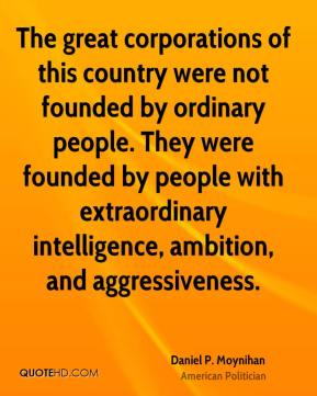 Daniel P. Moynihan - The great corporations of this country were not founded by ordinary people. They were founded by people with extraordinary intelligence, ambition, and aggressiveness.