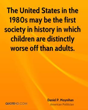 Daniel P. Moynihan - The United States in the 1980s may be the first society in history in which children are distinctly worse off than adults.