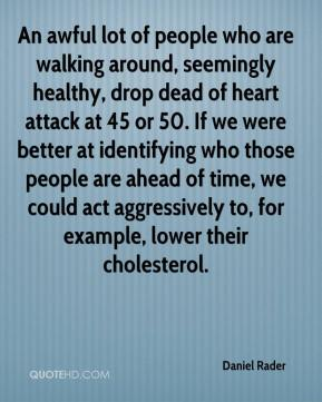 Daniel Rader - An awful lot of people who are walking around, seemingly healthy, drop dead of heart attack at 45 or 50. If we were better at identifying who those people are ahead of time, we could act aggressively to, for example, lower their cholesterol.