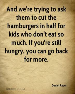 And we're trying to ask them to cut the hamburgers in half for kids who don't eat so much. If you're still hungry, you can go back for more.