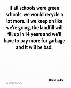 Daniel Rader - If all schools were green schools, we would recycle a lot more. If we keep on like we're going, the landfill will fill up in 14 years and we'll have to pay more for garbage and it will be bad.