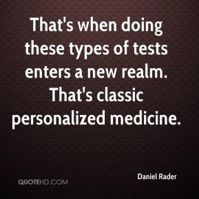 Daniel Rader - That's when doing these types of tests enters a new realm. That's classic personalized medicine.