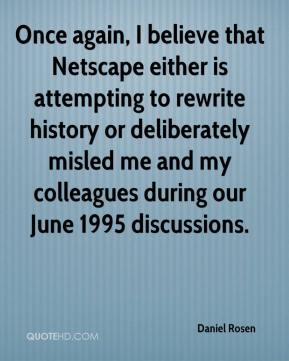 Daniel Rosen - Once again, I believe that Netscape either is attempting to rewrite history or deliberately misled me and my colleagues during our June 1995 discussions.