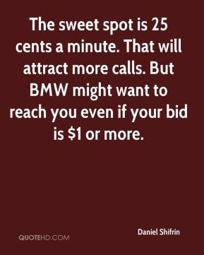 Daniel Shifrin - The sweet spot is 25 cents a minute. That will attract more calls. But BMW might want to reach you even if your bid is $1 or more.