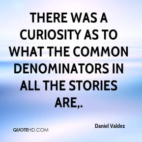 Daniel Valdez - There was a curiosity as to what the common denominators in all the stories are.