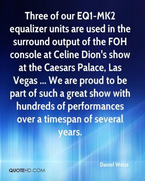 Three of our EQ1-MK2 equalizer units are used in the surround output of the FOH console at Celine Dion's show at the Caesars Palace, Las Vegas ... We are proud to be part of such a great show with hundreds of performances over a timespan of several years.