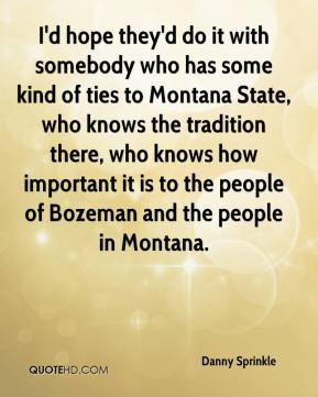 Danny Sprinkle - I'd hope they'd do it with somebody who has some kind of ties to Montana State, who knows the tradition there, who knows how important it is to the people of Bozeman and the people in Montana.