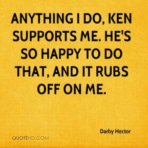 Darby Hector - Anything I do, Ken supports me. He's so happy to do that, and it rubs off on me.