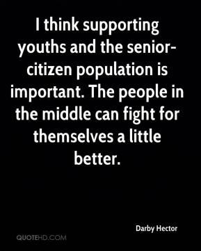Darby Hector - I think supporting youths and the senior-citizen population is important. The people in the middle can fight for themselves a little better.