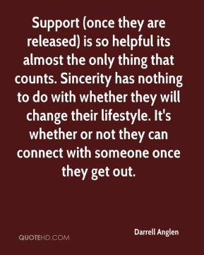 Darrell Anglen - Support (once they are released) is so helpful its almost the only thing that counts. Sincerity has nothing to do with whether they will change their lifestyle. It's whether or not they can connect with someone once they get out.
