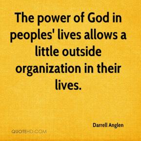 Darrell Anglen - The power of God in peoples' lives allows a little outside organization in their lives.