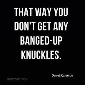 Darrell Cameron - That way you don't get any banged-up knuckles.