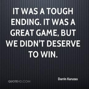 Darrin Karuzas - It was a tough ending. It was a great game, but we didn't deserve to win.
