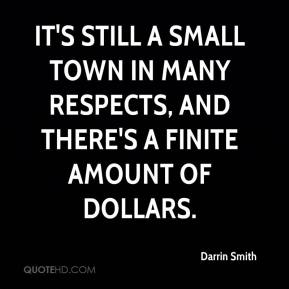 Darrin Smith - It's still a small town in many respects, and there's a finite amount of dollars.
