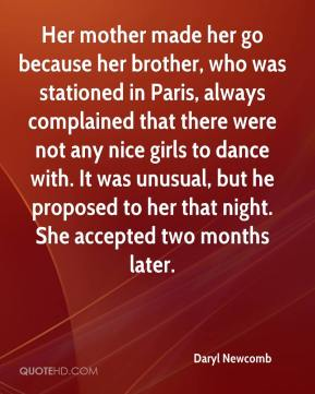 Daryl Newcomb - Her mother made her go because her brother, who was stationed in Paris, always complained that there were not any nice girls to dance with. It was unusual, but he proposed to her that night. She accepted two months later.