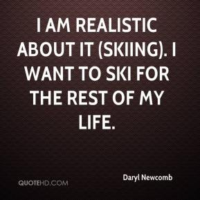 Daryl Newcomb - I am realistic about it (skiing). I want to ski for the rest of my life.