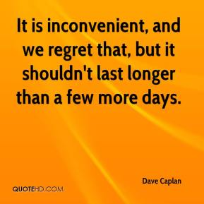 Dave Caplan - It is inconvenient, and we regret that, but it shouldn't last longer than a few more days.