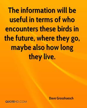 Dave Grosshuesch - The information will be useful in terms of who encounters these birds in the future, where they go, maybe also how long they live.