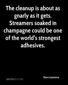 Dave Lawrence - The cleanup is about as gnarly as it gets. Streamers soaked in champagne could be one of the world's strongest adhesives.