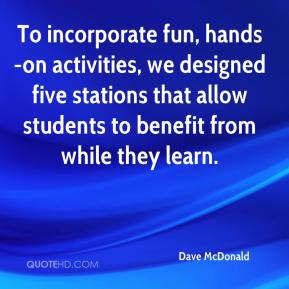 Dave McDonald - To incorporate fun, hands-on activities, we designed five stations that allow students to benefit from while they learn.