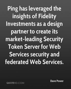 Dave Power - Ping has leveraged the insights of Fidelity Investments as a design partner to create its market-leading Security Token Server for Web Services security and federated Web Services.