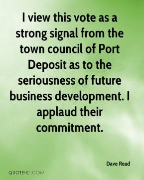Dave Read - I view this vote as a strong signal from the town council of Port Deposit as to the seriousness of future business development. I applaud their commitment.