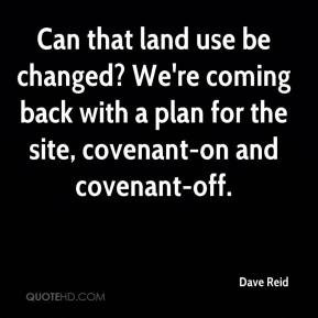 Dave Reid - Can that land use be changed? We're coming back with a plan for the site, covenant-on and covenant-off.