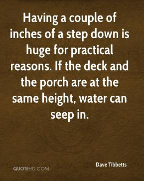 Dave Tibbetts - Having a couple of inches of a step down is huge for practical reasons. If the deck and the porch are at the same height, water can seep in.
