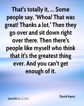 David Ayers - That's totally it, ... Some people say, 'Whoa! That was great! Thanks a lot.' Then they go over and sit down right over there. Then there's people like myself who think that it's the greatest thing ever. And you can't get enough of it.