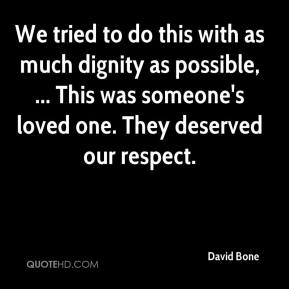 David Bone - We tried to do this with as much dignity as possible, ... This was someone's loved one. They deserved our respect.