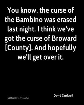 David Cardwell - You know, the curse of the Bambino was erased last night. I think we've got the curse of Broward [County]. And hopefully we'll get over it.