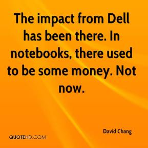 David Chang - The impact from Dell has been there. In notebooks, there used to be some money. Not now.