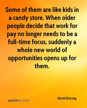 David DeLong - Some of them are like kids in a candy store. When older people decide that work for pay no longer needs to be a full-time focus, suddenly a whole new world of opportunities opens up for them.