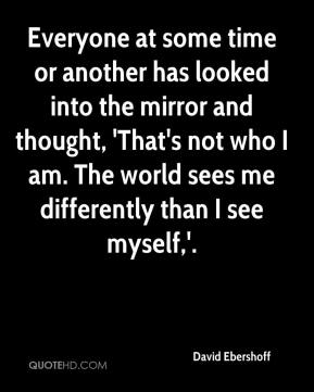 David Ebershoff - Everyone at some time or another has looked into the mirror and thought, 'That's not who I am. The world sees me differently than I see myself,'.