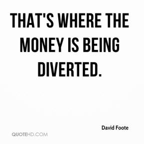 David Foote - That's where the money is being diverted.