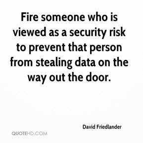 David Friedlander - Fire someone who is viewed as a security risk to prevent that person from stealing data on the way out the door.