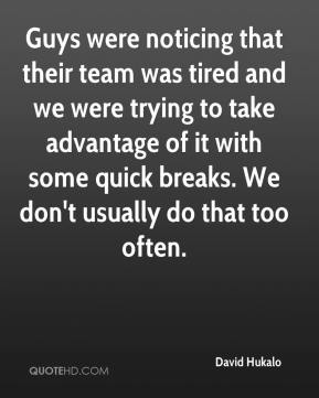 David Hukalo - Guys were noticing that their team was tired and we were trying to take advantage of it with some quick breaks. We don't usually do that too often.