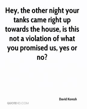 David Koresh - Hey, the other night your tanks came right up towards the house, is this not a violation of what you promised us, yes or no?