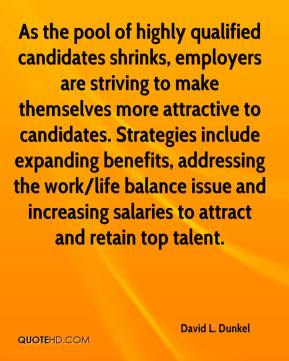 David L. Dunkel - As the pool of highly qualified candidates shrinks, employers are striving to make themselves more attractive to candidates. Strategies include expanding benefits, addressing the work/life balance issue and increasing salaries to attract and retain top talent.