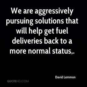 David Lemmon - We are aggressively pursuing solutions that will help get fuel deliveries back to a more normal status.