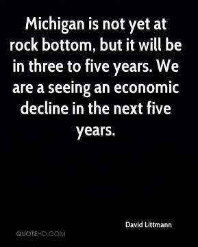 David Littmann - Michigan is not yet at rock bottom, but it will be in three to five years. We are a seeing an economic decline in the next five years.