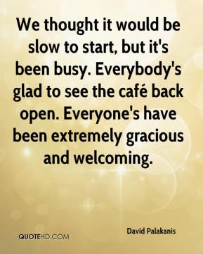 David Palakanis - We thought it would be slow to start, but it's been busy. Everybody's glad to see the café back open. Everyone's have been extremely gracious and welcoming.