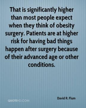 David R. Flum - That is significantly higher than most people expect when they think of obesity surgery. Patients are at higher risk for having bad things happen after surgery because of their advanced age or other conditions.