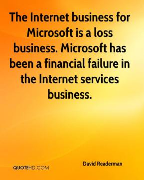 David Readerman - The Internet business for Microsoft is a loss business. Microsoft has been a financial failure in the Internet services business.