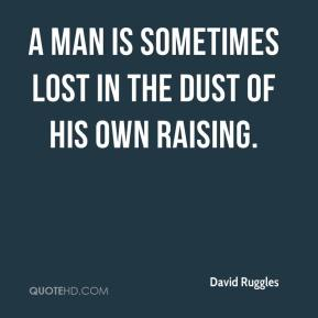 A man is sometimes lost in the dust of his own raising.