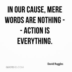 In our cause, mere words are nothing -- action is everything.
